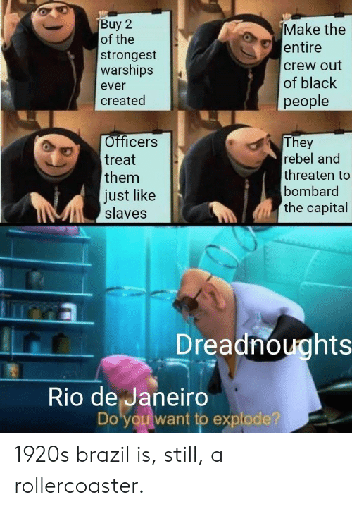 Capital: Make the  entire  of the  strongest  warships  crew out  of black  ever  people  created  Officers  They  rebel and  treat  threaten to  them  bombard  Just like  slaves  the capital  Dreadnoughts  Rio de Janeiro  Do you want to explode? 1920s brazil is, still, a rollercoaster.