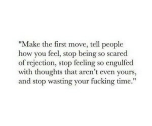 """wasting: """"Make the first move, tell people  how you feel, stop being so scared  of rejection, stop feeling so engulfed  with thoughts that aren't even yours,  and stop wasting your fucking time."""""""