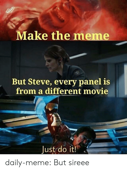 Meme But: Make the meme  But Steve, every panel is  from a different movie  Just do it! daily-meme:  But sireee