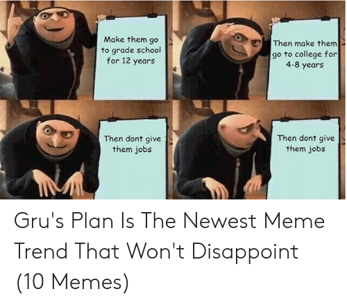 Newest Meme: Make them go  to grade school  for 12 years  Then make them  go to college for  4-8 years  Then dont give  them jobs  Then dont give  them job:s Gru's Plan Is The Newest Meme Trend That Won't Disappoint (10 Memes)