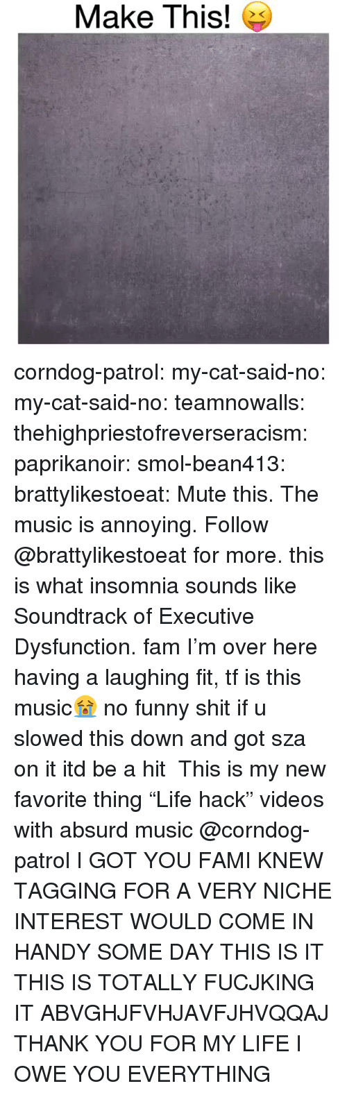 """Absurd: Make This! e corndog-patrol: my-cat-said-no:  my-cat-said-no:  teamnowalls:  thehighpriestofreverseracism:  paprikanoir:  smol-bean413:   brattylikestoeat:  Mute this. The music is annoying. Follow @brattylikestoeat for more.  this is what insomnia sounds like   Soundtrack of Executive Dysfunction.  fam I'm over here having a laughing fit, tf is this music😭  no funny shit if u slowed this down and got sza on it itd be a hit   This is my new favorite thing """"Life hack"""" videos with absurd music   @corndog-patrol I GOT YOU FAMI KNEW TAGGING FOR A VERY NICHE INTEREST WOULD COME IN HANDY SOME DAY  THIS IS IT THIS IS TOTALLY FUCJKING IT ABVGHJFVHJAVFJHVQQAJ THANK YOU FOR MY LIFE I OWE YOU EVERYTHING"""