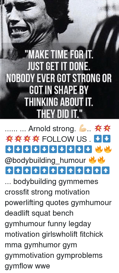 "Funny, Gym, and Memes: ""MAKE TIME FOR IT  JUST GET IT DONE  NOBODY EVER GOT STRONG OR  GOT IN SHAPE BY  THINKING ABOUT IT  THEY DID IT."" ...... ... Arnold strong. 💪🏼.. 💥💥💥💥💥💥 FOLLOW US . ⬇️⬇️⬇️⬇️⬇️⬇️⬇️⬇️⬇️⬇️⬇️⬇️ 🔥🔥@bodybuilding_humour 🔥🔥 ⬆️⬆️⬆️⬆️⬆️⬆️⬆️⬆️⬆️⬆️⬆️⬆️ ... bodybuilding gymmemes crossfit strong motivation powerlifting quotes gymhumour deadlift squat bench gymhumour funny legday motivation girlswholift fitchick mma gymhumor gym gymmotivation gymproblems gymflow wwe"