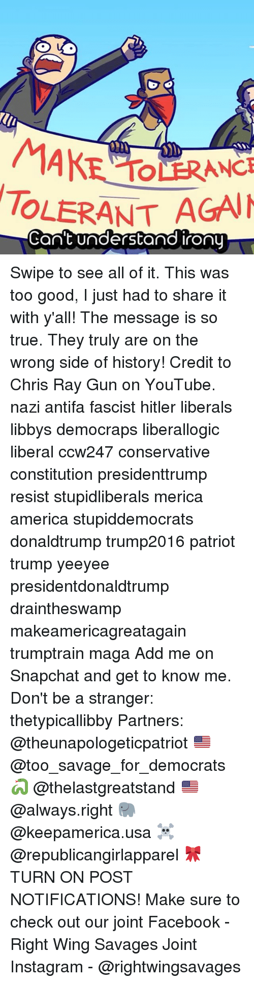 America, Facebook, and Instagram: MAKE  TOLERANT AGAIN  Can't understand irony Swipe to see all of it. This was too good, I just had to share it with y'all! The message is so true. They truly are on the wrong side of history! Credit to Chris Ray Gun on YouTube. nazi antifa fascist hitler liberals libbys democraps liberallogic liberal ccw247 conservative constitution presidenttrump resist stupidliberals merica america stupiddemocrats donaldtrump trump2016 patriot trump yeeyee presidentdonaldtrump draintheswamp makeamericagreatagain trumptrain maga Add me on Snapchat and get to know me. Don't be a stranger: thetypicallibby Partners: @theunapologeticpatriot 🇺🇸 @too_savage_for_democrats 🐍 @thelastgreatstand 🇺🇸 @always.right 🐘 @keepamerica.usa ☠️ @republicangirlapparel 🎀 TURN ON POST NOTIFICATIONS! Make sure to check out our joint Facebook - Right Wing Savages Joint Instagram - @rightwingsavages