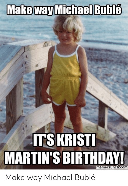 Michael Buble Memes: Make way Michael Bublé  ITS KRIST  MARTIN'S BIRTHDAY!  memecrunch.com Make way Michael Bublé