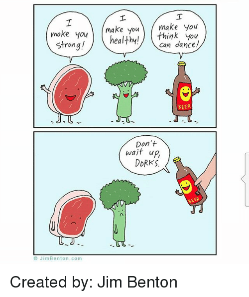 Jim Benton: make youmake you make you  make you ) healthy! \,  healthy!) think you  can dance!  Strong!  BEER  Don't  wait up,  oRKS.  BEER  © JimBenton.com Created by: Jim Benton