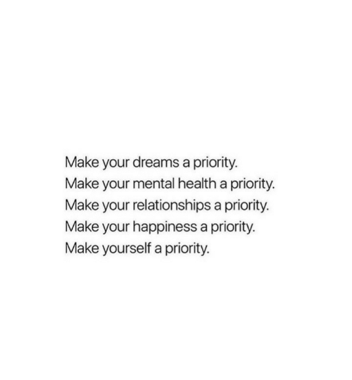 your happiness: Make your dreams a priority.  Make your mental health a priority.  Make your relationships a priority.  Make your happiness a priority.  Make yourself a priority.