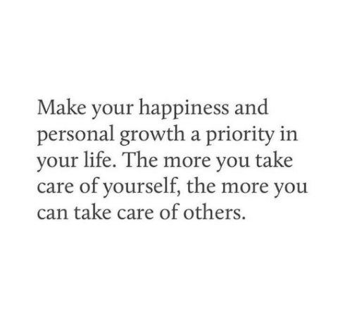 your happiness: Make your happiness and  personal growth a priority in  your life. The more you take  care of yourself, the more you  can take care of others.