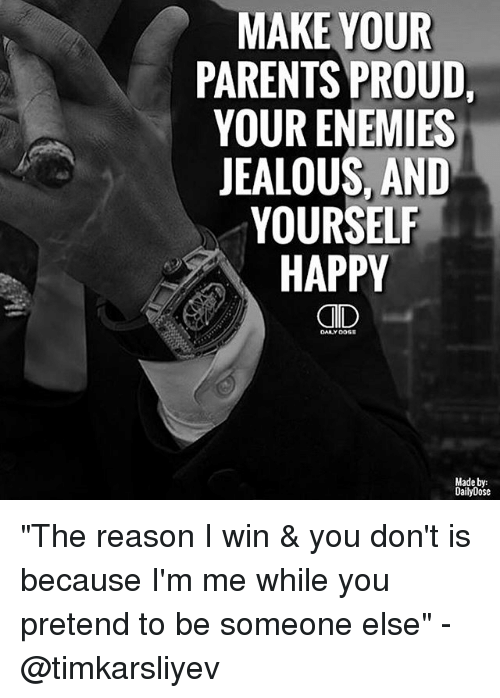 MAKE YOUR PARENTS PROUD YOUR ENEMIES JEALOUS AND YOURSELF