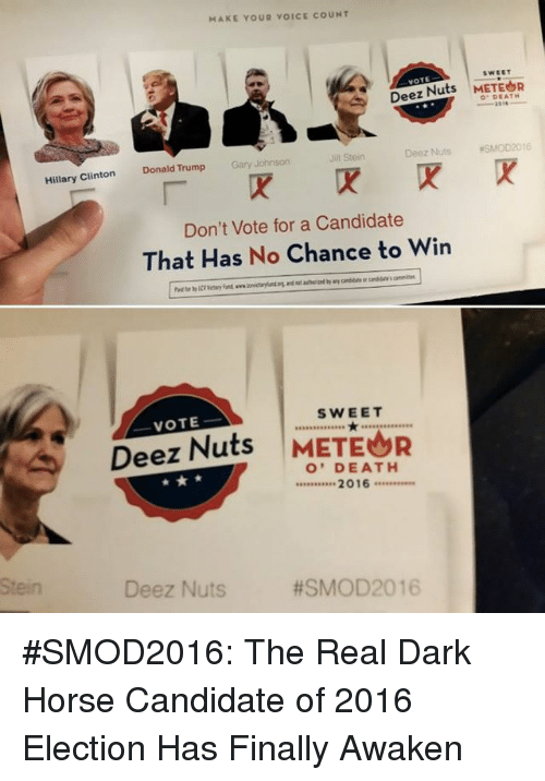 Deeze Nuts: MAKE YOUR VOICE COUNT  swsET  Deez Nuts  METEOR  DEATH  Deez Nuts eSMOD 2016  Jill Stein  Gary Johnson  Hillary Clinton Donald Trump  Don't Vote for a Candidate  That Has No Chance to Win  SWEET  VOTE  Deez Nuts  METEOR  O' DEATH  2016  Deez Nuts  #SMOD 2016 #SMOD2016: The Real Dark Horse Candidate of 2016 Election Has Finally Awaken