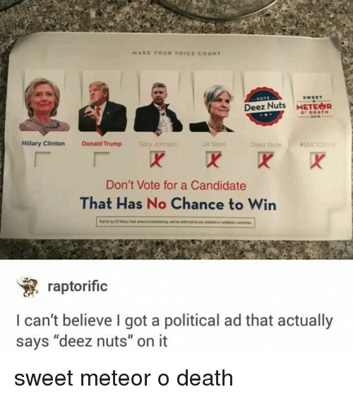 "Deeze Nuts: MAKE YOUR VOICE COUNT  VOTE  Deez Nuts  METEOR  DEATH  Hillary Clinton  Donald Trump  Gary Johnson  Deez Nuts asMoD2016  Jin Stein  Don't Vote for a Candidate  That Has No Chance to Win  raptorific  can't believe I got a political ad that actually  says ""deez nuts"" on it sweet meteor o death"