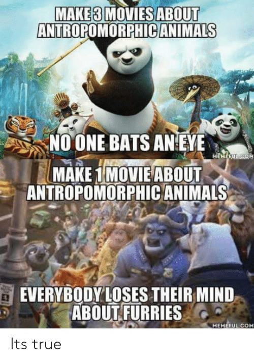 no one bats an eye: MAKE3 MOVIESABOUT  ANTROPOMORPHICANIMALS  NO ONE BATS AN EYE  MAKEIMOVIE ABOUT  ANTROPOMORPHIC ANIMALS  EVERYBODYLOSES THEIR MIND  ABOUT FURRIES  MEMEFUL.COM Its true
