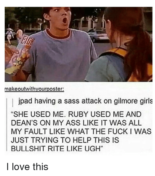 "Gilmore Girls: makeoutwithyourposter:  jpad having a sass attack on gilmore girls  ""SHE USED ME. RUBY USED ME AND  DEAN'S ON MY ASS LIKE IT WAS ALL  MY FAULT LIKE WHAT THE FUCK WAS  JUST TRYING TO HELP THIS IS  BULLSHIT RITE LIKE UGH"" I love this"