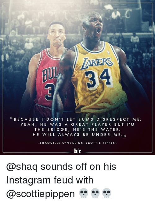 Instagram, Respect, and Shaq: MAKERS  BECAUSE I D O N T LET BU M S DI S RESPECT ME.  YEA H  HE WAS A GRE A T PLA YER BUT I'M  THE BRIDGE, HEI S THE WATER  HE WILL AL WAY S BE UNDER ME.  S HAQUILLE O' NEA L ON SCOTTIE PIP PEN  br @shaq sounds off on his Instagram feud with @scottiepippen 💀💀💀