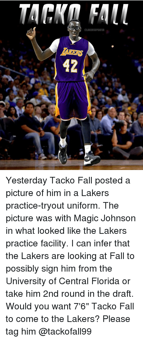 "Fall, Los Angeles Lakers, and Magic Johnson: MAKERS UPDATER  42 Yesterday Tacko Fall posted a picture of him in a Lakers practice-tryout uniform. The picture was with Magic Johnson in what looked like the Lakers practice facility. I can infer that the Lakers are looking at Fall to possibly sign him from the University of Central Florida or take him 2nd round in the draft. Would you want 7'6"" Tacko Fall to come to the Lakers? Please tag him @tackofall99"
