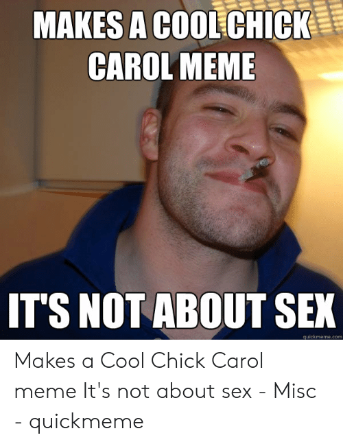 Carol Meme: MAKES A COOLCHICK  CAROL MEME  TS NOT ABOUT SEX  quickmeme.com Makes a Cool Chick Carol meme It's not about sex - Misc - quickmeme