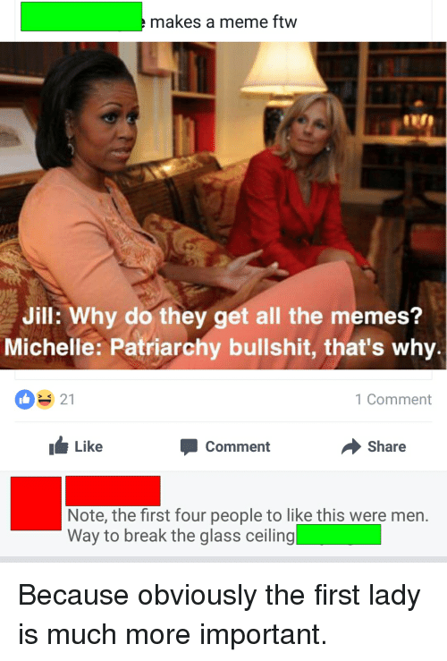 Ftw, Tumblr, and Glasses: makes a meme ftw  Jill: Why do they get all the memes?  Michelle: Patriarchy bullshit, that's why.  21  1 Comment  Like  Share  Comment  Note, the first four people to like this were men.  Way to break the glass ceiling Because obviously the first lady is much more important.
