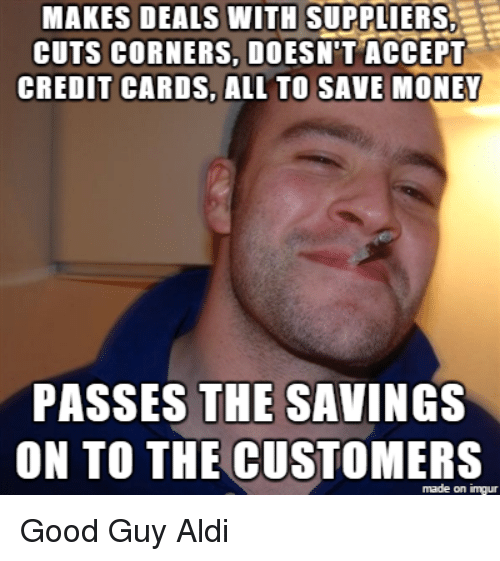 Money, Aldi, and Credit Cards: MAKES DEALS WITH SUPPLIERS  CUTS CORNERS, DOESN'T ACCEPT  CREDIT CARDS, ALL TO SAVE MONEY  PASSES THE SAVINGS  ON TO THE CUSTOMERS  made on imgur