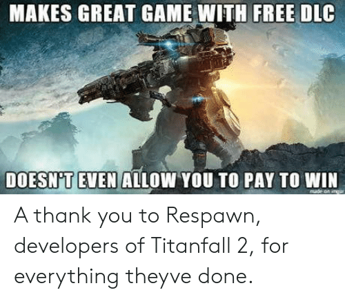 titanfall: MAKES GREAT GAME WITH FREE DLC  DOESN'TEVEN ALLOW YOU TO PAY TO WIN A thank you to Respawn, developers of Titanfall 2, for everything theyve done.