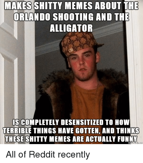 Funny, Meme, and Memes: MAKES SHITTY MEMES ABOUT THE  ORLANDO SHOOTING AND THE  ALLIGATOR  IS COMPLETELY DESENSITIZED TO How  TERRIBLE THINGS HAVE GOTTEN, AND THINKS  THESE SHITTY MEMES ARE ACTUALLY FUNNY All of Reddit recently