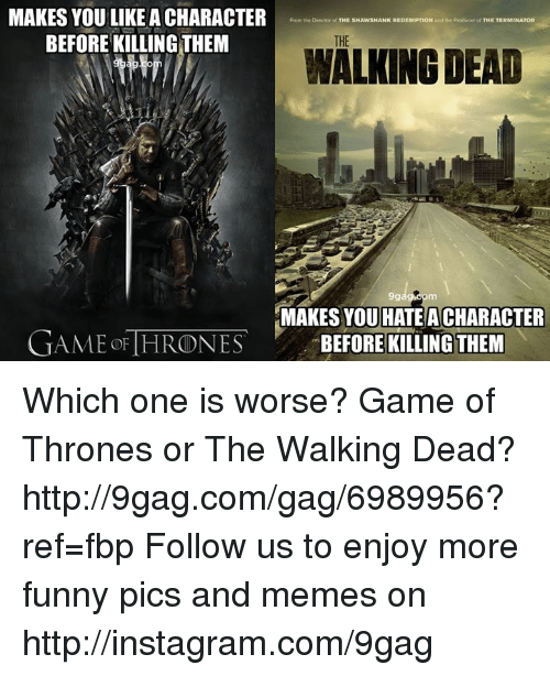 Game of Thrones: MAKES YOU LIKE A CHARACTER  From the Deoctor of  THE S  REDEMPTION and Producer of THE TERMINATOR  BEFORE KILLING THEM  THE  WALKING DEAD  9g  MAKES YOU HATE ACHARACTER  GAME OF THRONES  BEFORE KILLING THEM Which one is worse? Game of Thrones or The Walking Dead? http://9gag.com/gag/6989956?ref=fbp    Follow us to enjoy more funny pics and memes on http://instagram.com/9gag