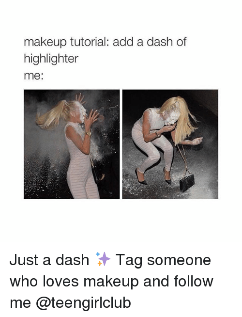 Makeup, Girl, and Tag Someone: makeup tutorial: add a dash of  highlighter  me: Just a dash ✨ Tag someone who loves makeup and follow me @teengirlclub