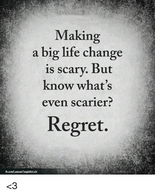 Life, Memes, and Regret: Making  a big life change  is scary. But  know what's  even scarier  Regret. <3