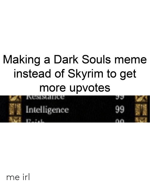 Dark Souls Meme: Making a Dark Souls meme  instead of Skyrim to get  more upvotes  難Intelligence  no me irl