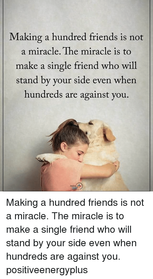 Single Friend: Making a hundred friends is not  a miracle. The miracle is to  make a single friend who will  stand by your side even when  hundreds are against you Making a hundred friends is not a miracle. The miracle is to make a single friend who will stand by your side even when hundreds are against you. positiveenergyplus