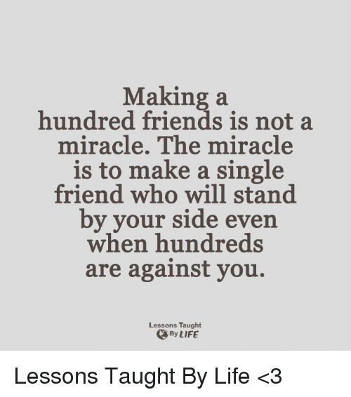 Single Friend: Making a  hundred friends is not a  miracle. The miracle  is to make a single  friend who will stand  by your side even  when hundreds  are against you.  Lessons Taught  By LIFE Lessons Taught By Life <3