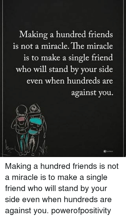 Single Friend: Making a hundred friends  is not a miracle. The miracle  is to make a single friend  who will stand by your side  even when hundreds are  against you Making a hundred friends is not a miracle is to make a single friend who will stand by your side even when hundreds are against you. powerofpositivity