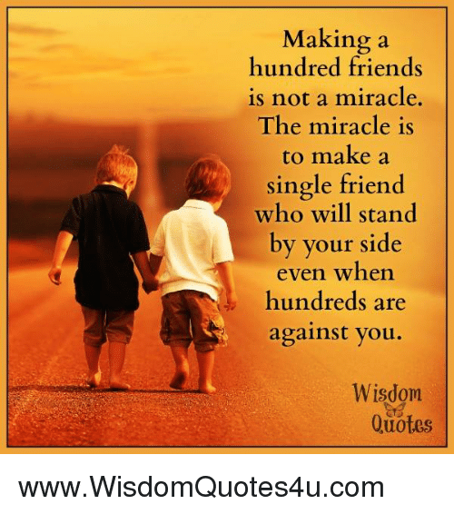 Single Friend: Making a  hundred friends  is not a miracle.  The miracle is  to make a  single friend  who will stand  by your side  even when  hundreds are  against you.  Wisdom  Quotes www.WisdomQuotes4u.com