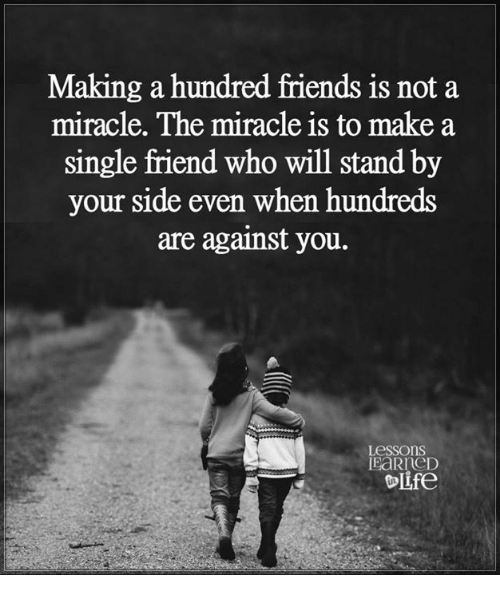Single Friend: Making a hundred friends is not a  miracle. The miracle is to make a  single friend who will stand by  your side even when hundreds  are against you.  Lessons  OLfe