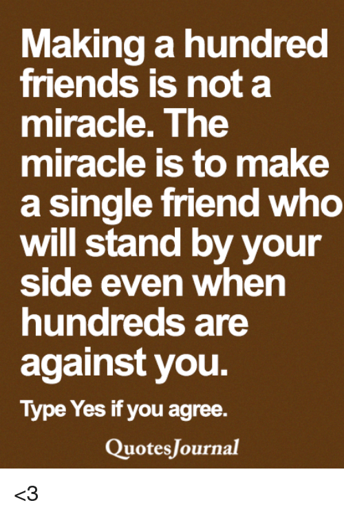 Friends, Memes, and Single: Making a hundred  friends is not a  miracle. The  miracle is to make  a single friend who  will stand by your  Side even when  nunareds are  against you  Type Yes if you agree.  uotes Journal <3