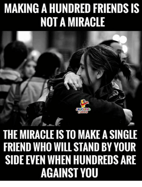 Single Friend: MAKING A HUNDRED FRIENDS IS  NOT A MIRACLE  THE MIRACLE IS TO MAKE A SINGLE  FRIEND WHO WILL STAND BY YOUR  SIDE EVEN WHEN HUNDREDS ARE  AGAINST YOU