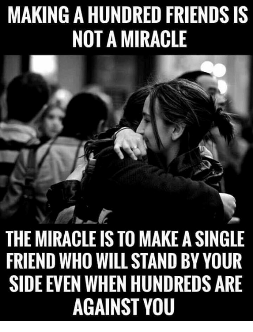 Friends, Memes, and Single: MAKING A HUNDRED FRIENDS IS  NOT A MIRACLE  THE MIRACLE IS TO MAKE A SINGLE  FRIEND WHO WILL STAND BY YOUR  SIDE EVEN WHEN HUNDREDS ARE  AGAINST YOU