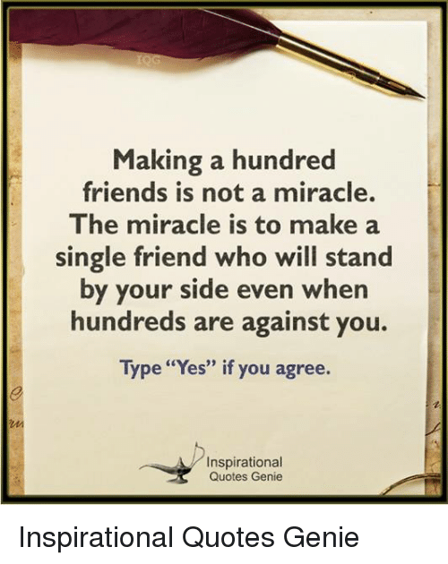 "Friends, Memes, and Quotes: Making a hundred  friends is not a miracle.  The miracle is to make a  single friend who will stand  by your side even when  hundreds are against you.  Type ""Yes"" if you agree.  Inspirational  Quotes Genie Inspirational Quotes Genie"