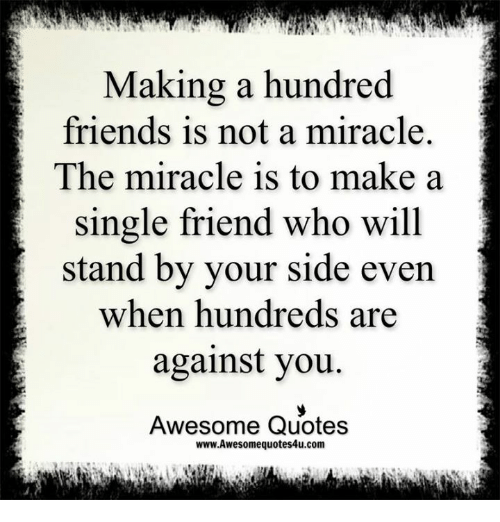 Friends, Memes, and Quotes: Making a hundred  friends is not a miracle.  The miracle is to make a  single friend who will  stand by your side even  when hundreds are  against you.  Awesome Quotes  www.Awesomequotes4u.com