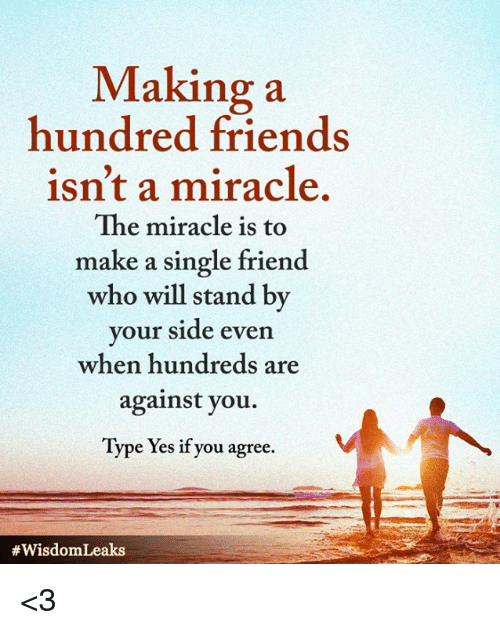 Friends, Memes, and Single: Making a  hundred friends  isn't a miracle.  The miracle is to  make a single friend  who will stand by  your side even  when hundreds are  against you.  Type Yes if you agree.  <3