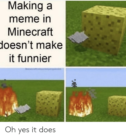 oh yes: Making a  meme in  Minecraft  doesn't make  it funnier Oh yes it does