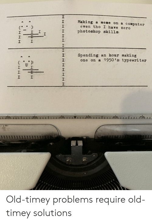 typewriter: Making a meme on a computer  2  1  2  even tho I have zero  I photoshop skills  1  Spending; an hour making  2  one on a 1950 'ss typewriter  2 0  4101  1 1 1.15101  6 0 Old-timey problems require old-timey solutions