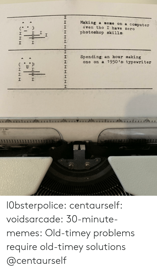 typewriter: Making a meme on a computer  2  1  2  even tho I have zero  I photoshop skills  1  Spending; an hour making  2  one on a 1950 'ss typewriter  2 0  4101  1 1 1.15101  6 0 l0bsterpolice:  centaurself:  voidsarcade:   30-minute-memes: Old-timey problems require old-timey solutions @centaurself