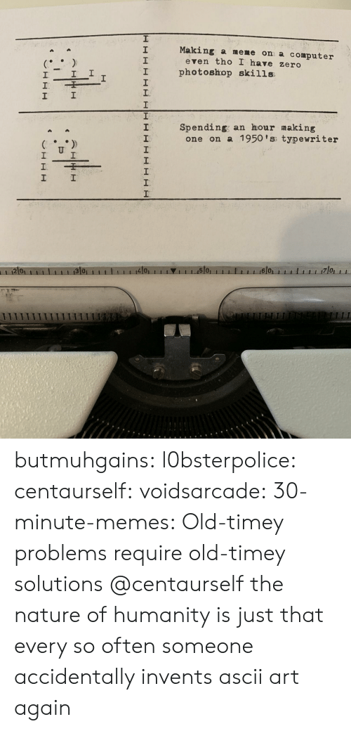 typewriter: Making a meme on a computer  2  1  2  even tho I have zero  I photoshop skills  1  Spending; an hour making  2  one on a 1950 'ss typewriter  2 0  4101  1 1 1.15101  6 0 butmuhgains:  l0bsterpolice:  centaurself:  voidsarcade:   30-minute-memes: Old-timey problems require old-timey solutions @centaurself       the nature of humanity is just that every so often someone accidentally invents ascii art again