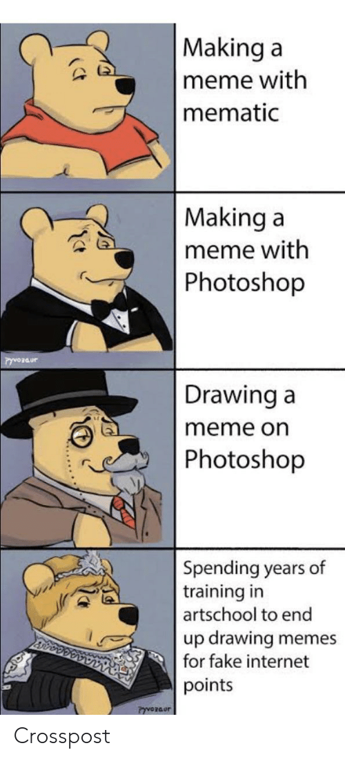 internet memes: Making a  meme with  mematic  Making a  meme with  Photoshop  Drawing a  meme on  Photoshop  Spending years of  training in  artschool to end  up drawing  for fake internet  memes  points  PyvOzaur Crosspost