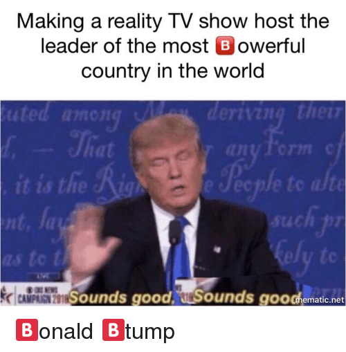 Good, World, and Dank Memes: Making a reality TV show host the  leader of the most B owerful  country in the world  to alte  nt  to  CAMPAISN 2  Sounds good. urSounds  googh  ematic.net