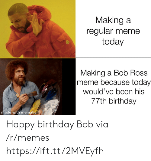 Bob Ross: Making a  regular meme  today  Making a Bob Ross  meme because today  would've been his  77th birthday  made with mematic Happy birthday Bob via /r/memes https://ift.tt/2MVEyfh