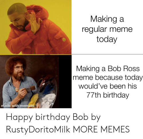 Bob Ross: Making a  regular meme  today  Making a Bob Ross  meme because today  would've been his  77th birthday  made with mematic Happy birthday Bob by RustyDoritoMilk MORE MEMES
