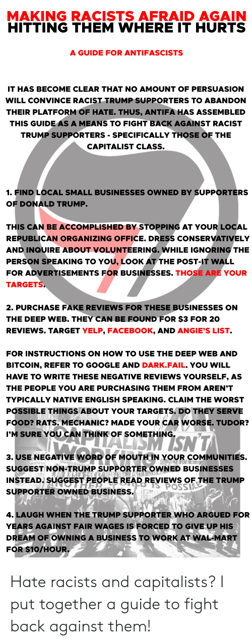 Racist Trump: MAKING  AGAIN  RACISTS AFRAID  HITTING THEM WHERE IT HURTS  A GUIDE FOR ANTIFASCISTS  IT HAS BECOME CLEAR THAT NO AMOUNT OF PERSUASION  WILL CONVINCE RACIST TRUMP SUPPORTERS TO ABANDON  THEIR PLATFORM OF HATE. THUS, ANTIFA HAS ASSEMBLED  THIS GUIDE AS A MEANS TO FIGHT BACK AGAINST RACIST  TRUMP SUPPORTERS - SPECIFICALLY THOSE OF THE  CAPITALIST CLASS.  1. FIND LOCAL SMALL BUSINESSES OWNED BY SUPPORTERS  OF DONALD TRUMP.  THIS CAN BE ACCOMPLISHED BY STOPPING AT YOUR LOCAL  REPUBLICAN ORGANIZING OFFICE. DRESS CONSERVATIVELY  AND INQUIRE ABOUT VOLUNTEERING. WHILE IGNORING THE  PERSON SPEAKING TO YOU, LOOK AT THE POST-IT WALL  FOR ADVERTISEMENTS FOR BUSINESSES. THOSE ARE YOUR  TARGETS.  2. PURCHASE FAKE REVIEWS FOR THESE BUSINESSES ON  THE DEEP WEB. THEY CAN BE FOUND FOR $3 FOR 20  REVIEWS. TARGET YELP, FACEBOOK, AND ANGIE'S LIST.  FOR INSTRUCTIONS ON HOW TO USE THE DEEP WEB AND  BITCOIN, REFER TO GOOGLE AND DARK.FAIL. YOU WILL  HAVE TO WRITE THESE NEGATIVE REVIEWS YOURSELF, AS  THE PEOPLE YOU ARE PURCHASING THEM FROM AREN'T  TYPICALLY NATIVE ENGLISH SPEAKING. CLAIM THE WORST  POSSIBLE THINGS ABOUT YOUR TARGETS. DO THEY SERVE  FOOD? RATS. MECHANIC? MADE YOUR CAR WORSE. TUDOR?  NALISM ISNT  I'M SURE YOU CAN THINK OF SOMETHING.  3.USE NEGATIVE WORD OF MOUTH IN YOUR COMMUNITIES.  INEMPIOTMEP  OSE LA  SUGGEST NON-TRUMP SUPPORTER OWNED BUSINESSES  INSTEAD. SUGGEST PEOPLE READ REVIEWS OFTHE TRUMP  THER  S POSSILE  SUPPORTER OWNED BUSINESS.  4. LAUGH WHEN THE TRUMP SUPPORTER WHO ARGUED FOR  YEARS AGAINST FAIR WAGES IS FORCED TO GIVE UP HIS  DREAM OF OWNING A BUSINESS TO WORK AT WAL-MART  FOR $10/HOUR. Hate racists and capitalists? I put together a guide to fight back against them!