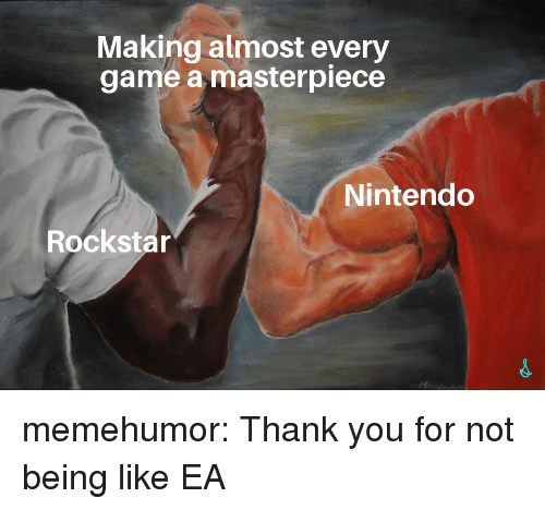 rockstar: Making almost every  game a masterpiece  Nintendo  Rockstar memehumor:  Thank you for not being like EA