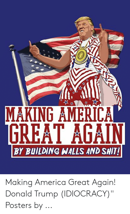 "Trump Idiocracy: MAKING AMERICA  GREAT AGAIN  BY BUILDING WALLS AND SHIT! Making America Great Again! Donald Trump (IDIOCRACY)"" Posters by ..."