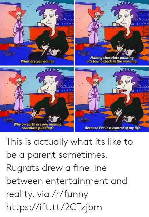 Rugrats: Making chocolate pudding,  It's four o'clock in the morning.  What are you doing?  Di  Why on earth are you making  chocolate pudding?  Because I've lost control of my life. This is actually what its like to be a parent sometimes. Rugrats drew a fine line between entertainment and reality. via /r/funny https://ift.tt/2CTzjbm